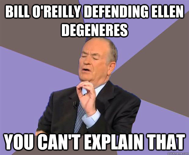 bill oreilly defending ellen degeneres you cant explain th - Bill O Reilly