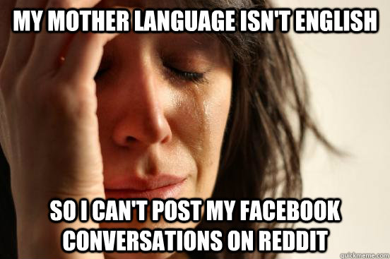 my mother language isnt english so i cant post my facebook - First World Problems