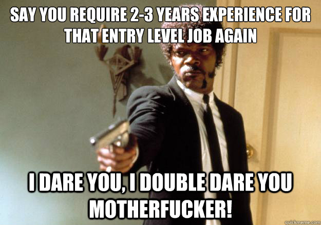 say you require 23 years experience for that entry level jo - Samuel L Jackson