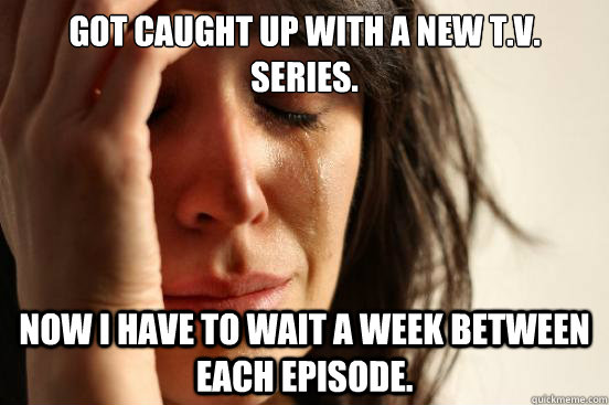 got caught up with a new tv series now i have to wait a w - First World Problems