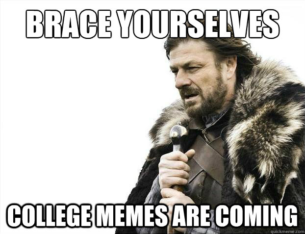 brace yourselves college memes are coming - Brace Yourselves - Borimir