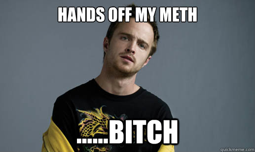 hands off my meth bitch - Jesse Pinkman Loves the word Bitch