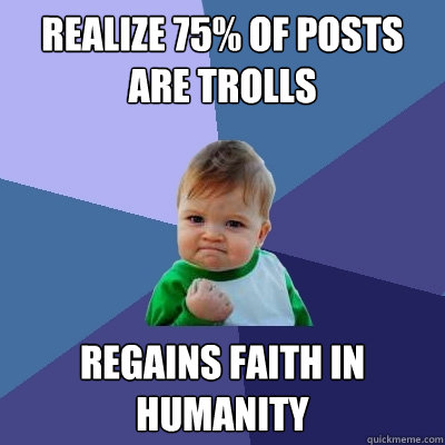 realize 75 of posts are trolls regains faith in humanity - Success Kid