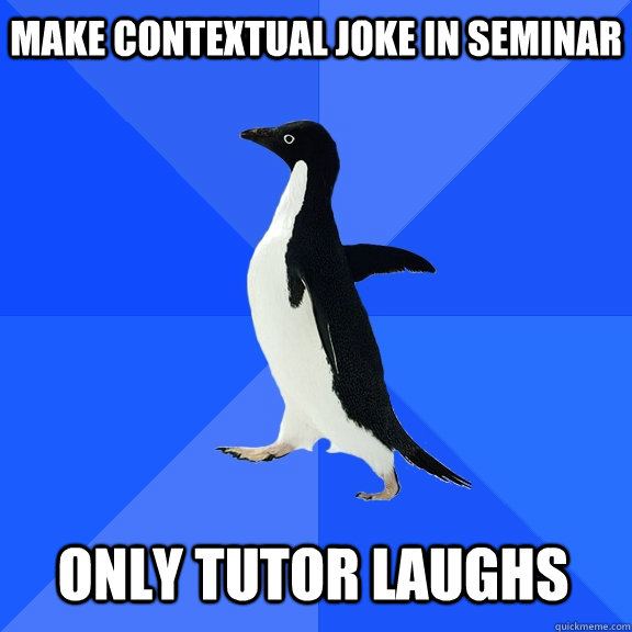 make contextual joke in seminar only tutor laughs - Socially Awkward Penguin