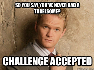 so you say youve never had a threesome challenge accepted - Challenge Accepted