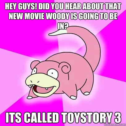 hey guys did you hear about that new movie woody is going t - Slowpoke