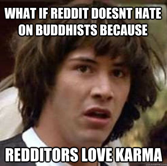 what if reddit doesnt hate on buddhists because redditors lo - conspiracy keanu