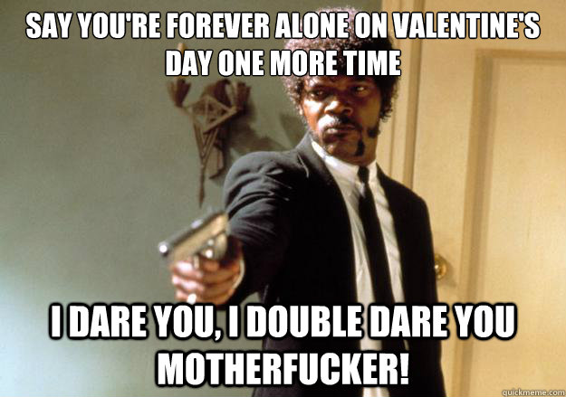 say youre forever alone on valentines day one more time i  - Samuel L Jackson