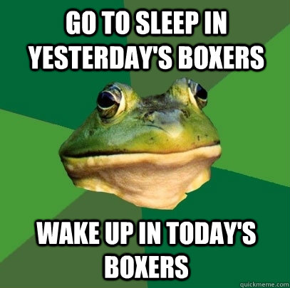 go to sleep in yesterdays boxers wake up in todays boxers - Foul Bachelor Frog