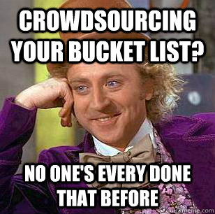 crowdsourcing your bucket list no ones every done that bef - Condescending Wonka