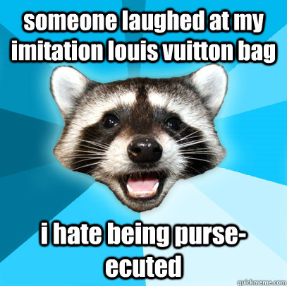 someone laughed at my imitation louis vuitton bag i hate bei - Lame Pun Coon