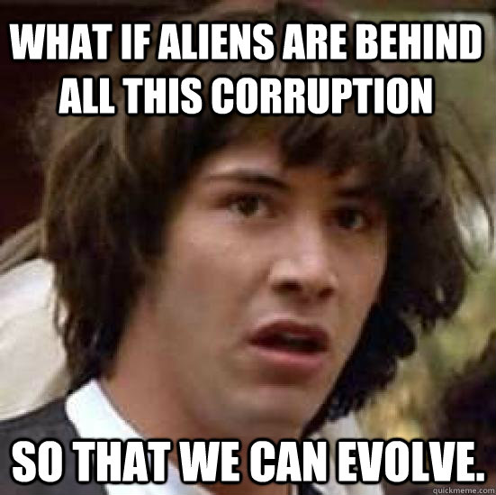 what if aliens are behind all this corruption so that we can - conspiracy keanu