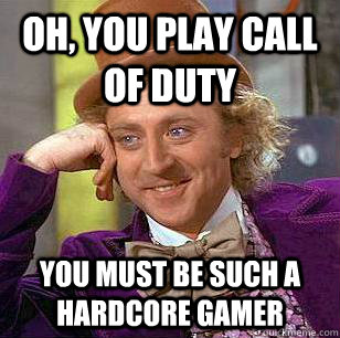 oh you play call of duty you must be such a hardcore gamer - Condescending Wonka