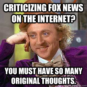 criticizing fox news on the internet you must have so many  - Condescending Wonka