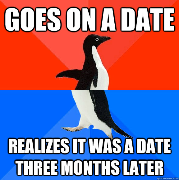 goes on a date realizes it was a date three months later - Socially Awesome Awkward Penguin