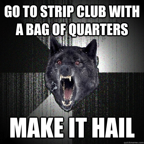 go to strip club with a bag of quarters make it hail - Insanity Wolf