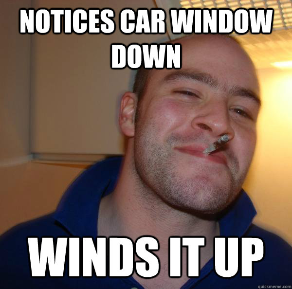 notices car window down winds it up - Good Guy Greg