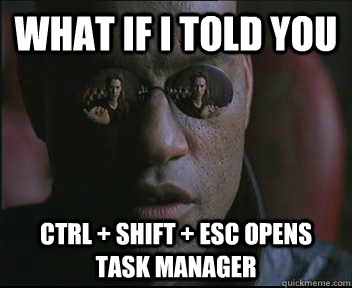 what if i told you ctrl shift esc opens task manager - Morpheus SC