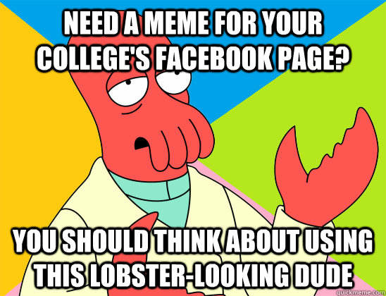 need a meme for your colleges facebook page you should thi - Futurama Zoidberg