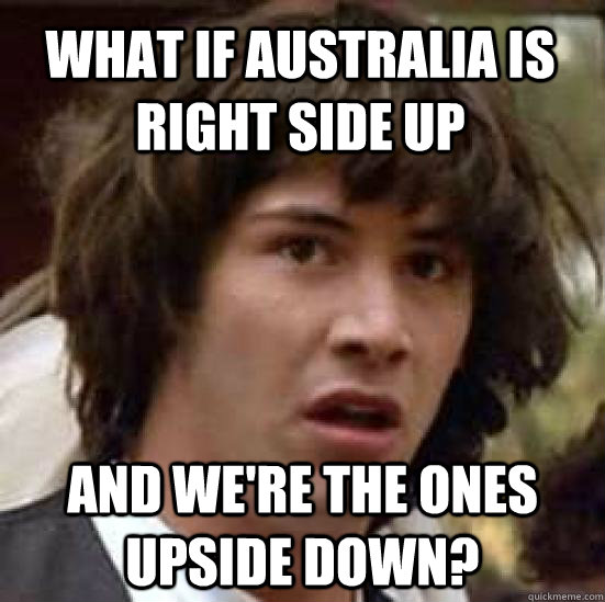 what if australia is right side up and were the ones upside - conspiracy keanu