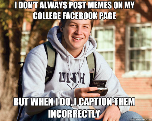 i dont always post memes on my college facebook page but wh - College Freshman