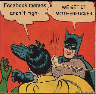 facebook memes arent righ we get it motherfucker - Slappin Batman