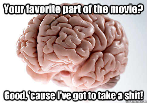 your favorite part of the movie good cause ive got to ta - Scumbag Brain