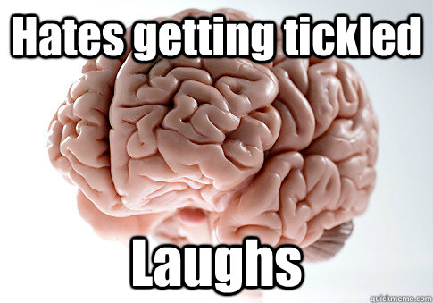 hates getting tickled laughs  - Scumbag Brain