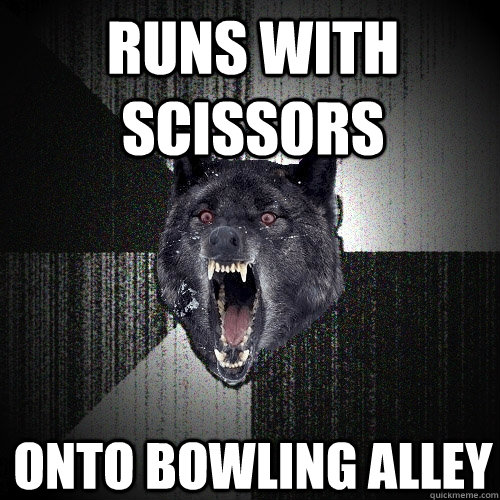 runs with scissors onto bowling alley - Insanity Wolf