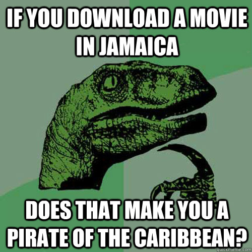 if you download a movie in jamaica does that make you a pira - Philosoraptor