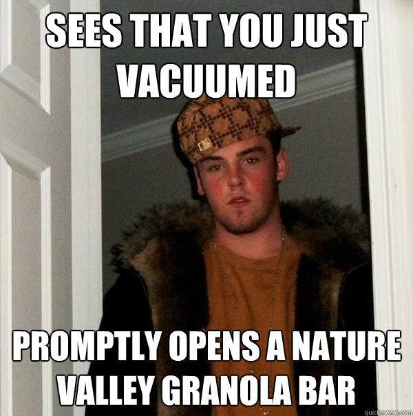sees that you just vacuumed promptly opens a nature valley g - Scumbag Steve