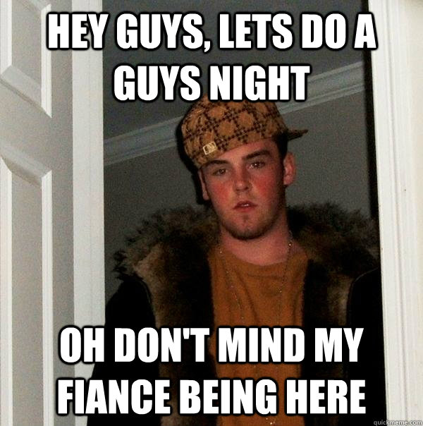 hey guys lets do a guys night oh dont mind my fiance being - Scumbag Steve