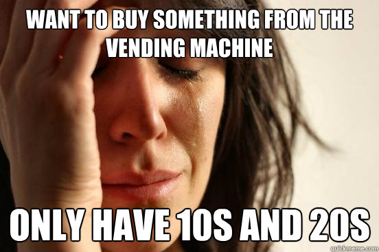 want to buy something from the vending machine only have 10s - First World Problems