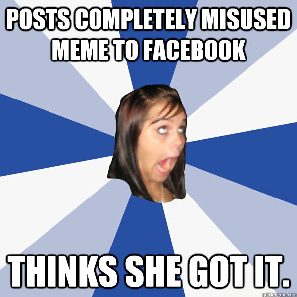 posts completely misused meme to facebook thinks she got it - Annoying Facebook Girl