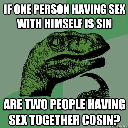 if one person having sex with himself is sin are two people - Philosoraptor