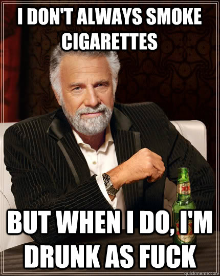 i dont always smoke cigarettes but when i do im drunk as  - The Most Interesting Man In The World