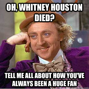 oh whitney houston died tell me all about how youve alway - Condescending Wonka