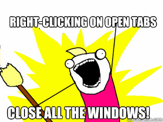 rightclicking on open tabs close all the windows - All The Things