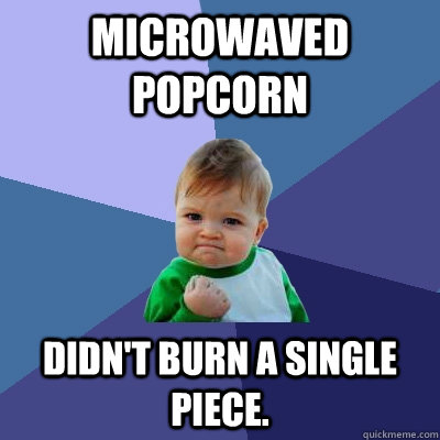 microwaved popcorn didnt burn a single piece - Success Kid