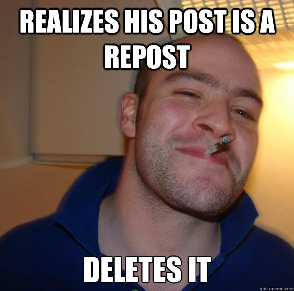 realizes his post is a repost deletes it - Good Guy Greg