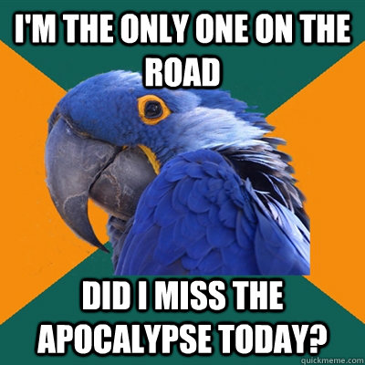 im the only one on the road did i miss the apocalypse today - Paranoid Parrot
