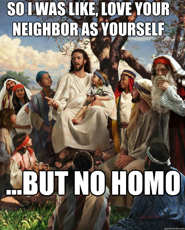 so i was like love your neighbor as yourself but no homo - Story Time Jesus