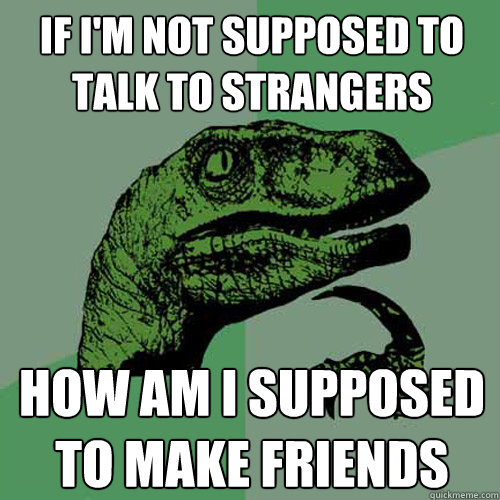 if im not supposed to talk to strangers how am i supposed t - Philosoraptor