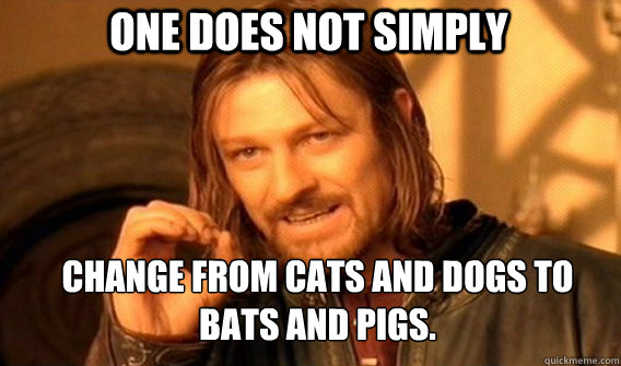 one does not simply change from cats and dogs to bats and pi - Boromirmod