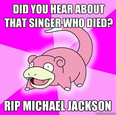 did you hear about that singer who died rip michael jackson - Slowpokes thoughts on February