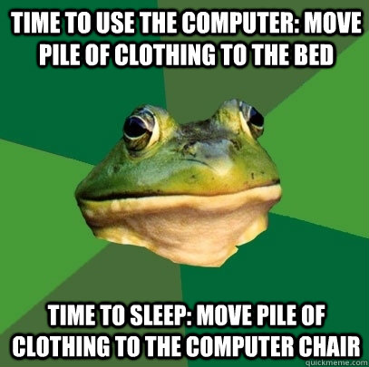 time to use the computer move pile of clothing to the bed t - Foul Bachelor Frog