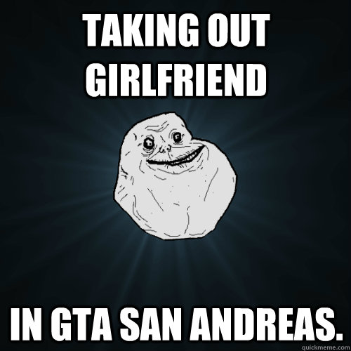 taking out girlfriend in gta san andreas - Forever Alone