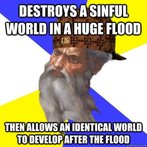 destroys a sinful world in a huge flood then allows an ident - Scumbag Advice God