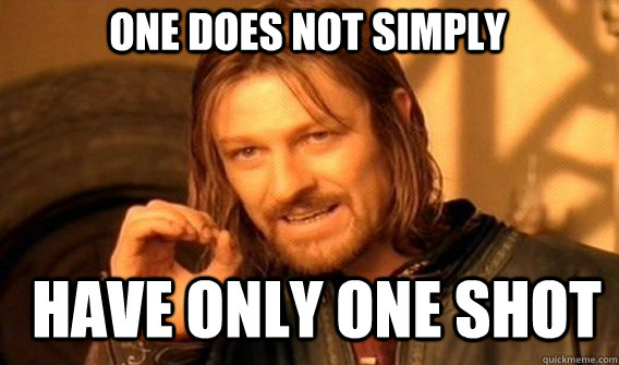 one does not simply have only one shot - Boromir