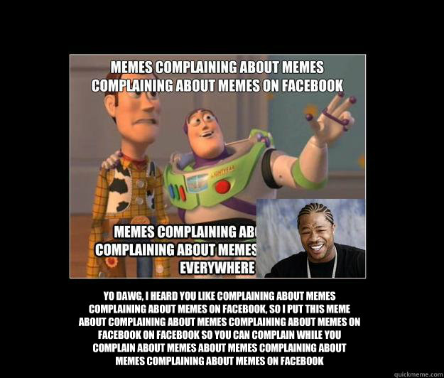 yo dawg i heard you like complaining about memes complainin - Complaining about Memes